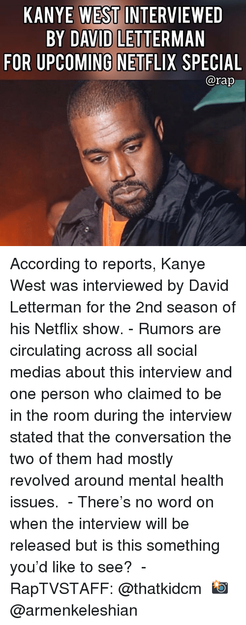 Kanye, Memes, and Netflix: KANYE WEST INTERVIEWED  BY DAVID LETTERMAN  FOR UPCOMING NETFLIX SPECIAL  @rap According to reports, Kanye West was interviewed by David Letterman for the 2nd season of his Netflix show.⁣ -⁣ Rumors are circulating across all social medias about this interview and one person who claimed to be in the room during the interview stated that the conversation the two of them had mostly revolved around mental health issues. ⁣ -⁣ There's no word on when the interview will be released but is this something you'd like to see? ⁣ -⁣ RapTVSTAFF: @thatkidcm⁣ 📸 @armenkeleshian⁣