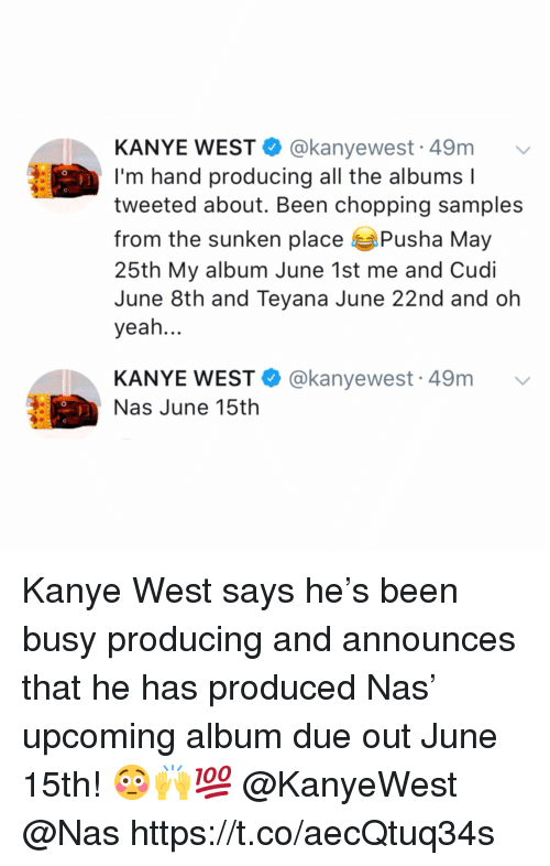 Kanye, Nas, and Yeah: KANYE WEST @kanyewest 49m  I'm hand producing all the albums l  tweeted about. Been chopping samples  from the sunken place Pusha May  25th My album June 1st me and Cudi  June 8th and Teyana June 22nd and oh  yeah...  KANYE WEST @kanyewest 49m  Nas June 15th Kanye West says he's been busy producing and announces that he has produced Nas' upcoming album due out June 15th! 😳🙌💯 @KanyeWest @Nas https://t.co/aecQtuq34s