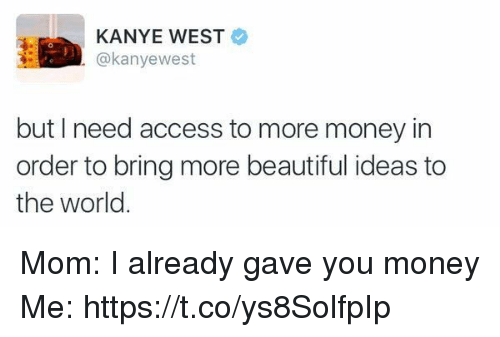 Beautiful, Kanye, and Money: KANYE WEST  @kanyewest  but I need access to more money in  order to bring more beautiful ideas to  the world Mom: I already gave you money Me: https://t.co/ys8SolfpIp
