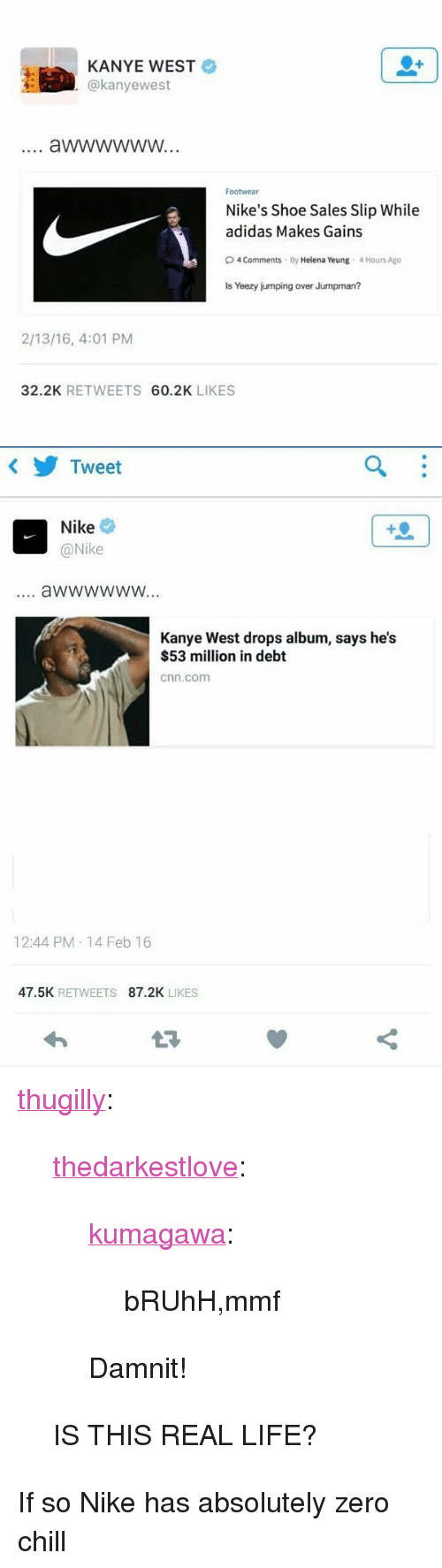 """Adidas, Chill, and cnn.com: KANYE WEST  @kanyewest  Footwear  Nike's Shoe Sales Slip While  adidas Makes Gains  O4 Comments By Helena Yeung 4 Hours Ago  Is Yeezy jumping over Jumpman?  2/13/16, 4:01 PM  32.2K RETWEETS 60.2K LIKES   Tweet  Nike  @Nike  4  aWwwwwW...  Kanye West drops album, says he's  $53 million in debt  cnn.com  12:44 PM 14 Feb 16  47.5K RETWEETS 87.2K LIKES <p><a class=""""tumblr_blog"""" href=""""http://thugilly.tumblr.com/post/139344119488"""">thugilly</a>:</p> <blockquote> <p><a class=""""tumblr_blog"""" href=""""http://thedarkestlove.tumblr.com/post/139344021532"""">thedarkestlove</a>:</p> <blockquote> <p><a class=""""tumblr_blog"""" href=""""http://kumagawa.tumblr.com/post/139339444294"""">kumagawa</a>:</p> <blockquote> <p>bRUhH,mmf</p> </blockquote> <p>Damnit!</p> </blockquote> <p>IS THIS REAL LIFE?</p> </blockquote>  <p>If so Nike has absolutely zero chill</p>"""