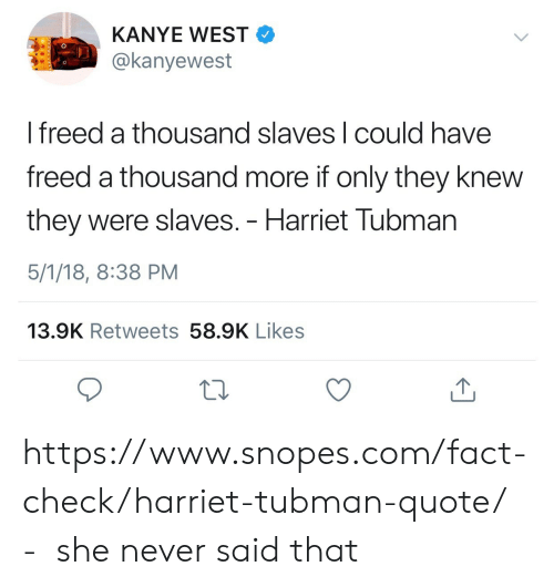 Kanye, Harriet Tubman, and Kanye West: KANYE WEST  @kanyewest  I freed a thousand slaves l could have  freed a thousand more if only they knew  they were slaves. - Harriet Tubman  5/1/18, 8:38 PM  13.9K Retweets 58.9K Likes https://www.snopes.com/fact-check/harriet-tubman-quote/  -  she never said that