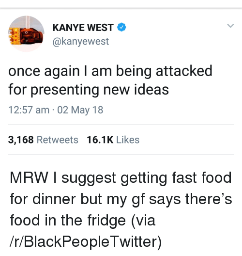 Blackpeopletwitter, Fast Food, and Food: KANYE WEST  @kanyewest  once again I am being attacked  for presenting new ideas  12:57 am 02 May 18  3,168 Retweets 16.1K Likes <p>MRW I suggest getting fast food for dinner but my gf says there's food in the fridge (via /r/BlackPeopleTwitter)</p>