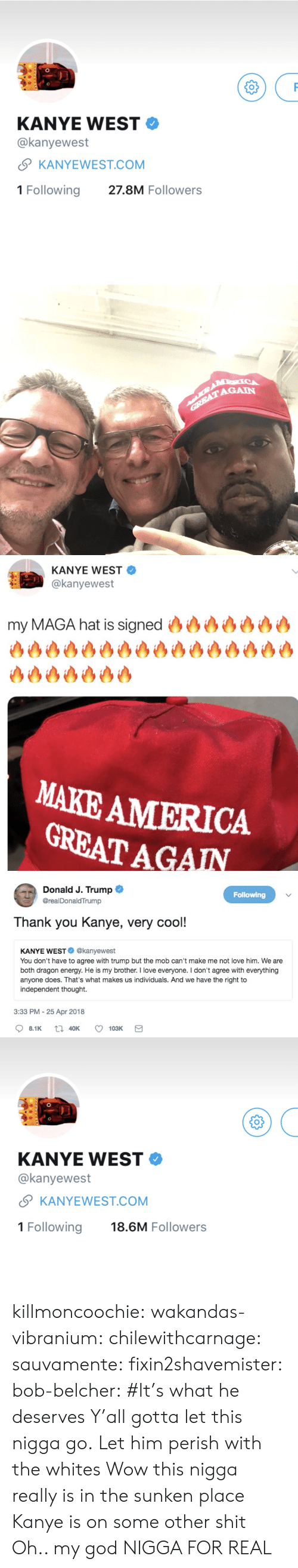 America, Energy, and God: KANYE WEST  @kanyewest  SKANYEWEST.COM  1 Following 27.8M Followers   AGAIN   KANYE WEST  @kanyewest  my MAGA hat is signed (93沙沙沙沙沙  沙沙沙沙沙沙沙  MAKE AMERICA  GREAT AGAN   Donald J. Trump  @realDonaldTrump  Following  Thank you Kanye, very cool!  KANYE WEST@kanyewest  You don't have to agree with trump but the mob can't make me not love him. We are  both dragon energy. He is my brother. I love everyone. I don't agree with everything  anyone does. That's what makes us individuals. And we have the right to  independent thought.  3:33 PM - 25 Apr 2018   KANYE WEST  @kanyewest  S KANYEWEST.COM  1 Following 18.6M Followers killmoncoochie:  wakandas-vibranium:  chilewithcarnage:  sauvamente: fixin2shavemister:   bob-belcher: #It's what he deserves  Y'all gotta let this nigga go.   Let him perish with the whites Wow this nigga really is in the sunken place  Kanye is on some other shit   Oh.. my god NIGGA FOR REAL