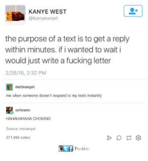 Fucking, Funny, and Kanye: KANYE WEST  @kanyewset  the purpose of a text is to get a reply  within minutes. if i wanted to wait i  would just write a fucking letter  2/26/16, 2:32 PM  matteangel  me when someone doesn't respond to my texts instantly  ocheano  HAHAHAHAHA CHOKING  Source miniange  271,966 notes