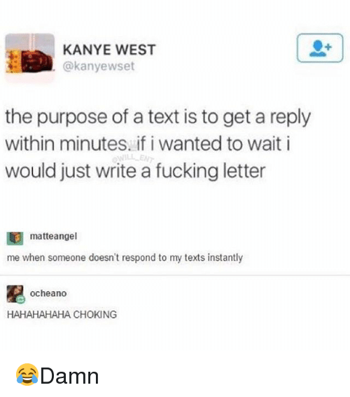 Fucking, Kanye, and Memes: KANYE WEST  @kanyewset  the purpose of a text is to get a reply  within minutes. if i wanted to wait i  would just write a fucking letter  WILLE  matteangel  me when someone doesn't respond to my texts instantly  凰。Cheano  HAHAHAHAHA CHOKING 😂Damn