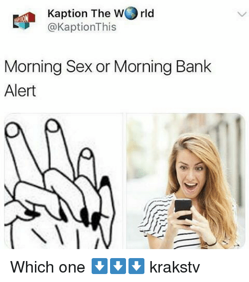 Memes, Sex, and Bank: Kaption The wJ1ld  @KaptionThis  Morning Sex or Morning Bank  Alert Which one ⬇️⬇️⬇️ krakstv