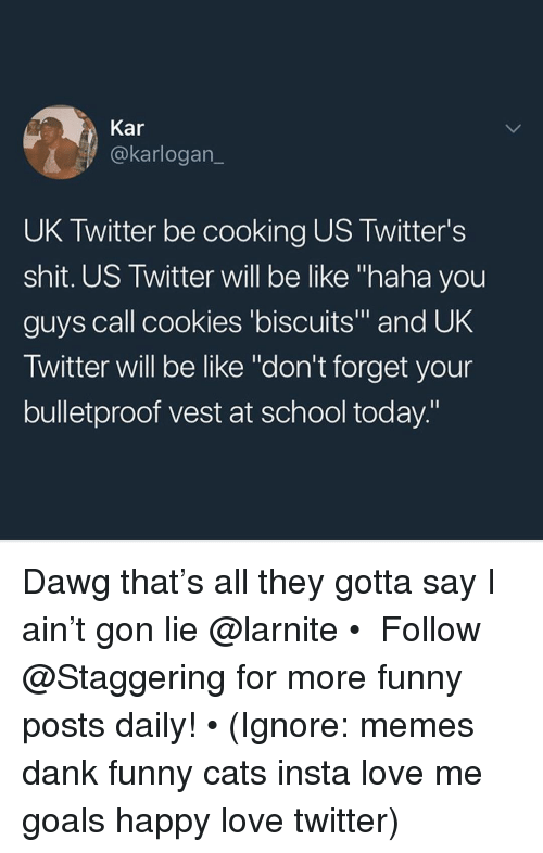 """Be Like, Cats, and Cookies: Kar  @karlogan_  UK Twitter be cooking US Twitter's  shit. US Twitter will be like """"haha you  guys call cookies 'biscuits"""" and UK  Twitter will be like """"don't forget your  bulletproof vest at school today"""" Dawg that's all they gotta say I ain't gon lie @larnite • ➫➫➫ Follow @Staggering for more funny posts daily! • (Ignore: memes dank funny cats insta love me goals happy love twitter)"""