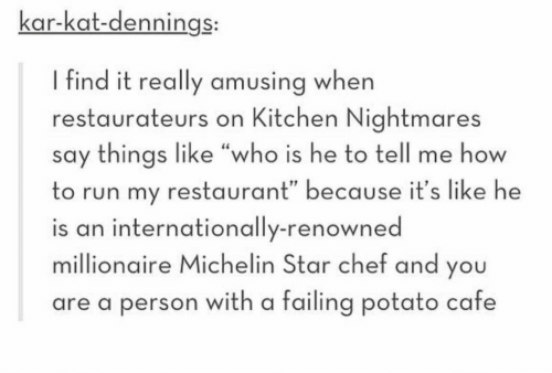 """Run, Chef, and How To: kar-kat-dennings:  I find it really amusing when  restaurateurs on Kitchen Nightmares  say things like """"who is he to tell me how  to run my restaurant"""" because it's like he  is an internationally-renowned  millionaire Michelin Star chef and you  are a person with a failing potato cafe"""
