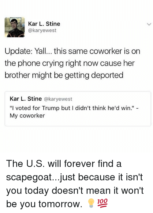 """Crying, Memes, and Phone: Kar L. Stine  @karyewest  Update: Yall...this same coworker is on  the phone crying right now cause her  brother might be getting deported  Kar L. Stine  a karyewest  """"I voted for Trump but l didn't think he'd win.""""  My coworker The U.S. will forever find a scapegoat...just because it isn't you today doesn't mean it won't be you tomorrow. 💡💯"""