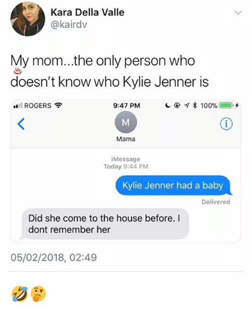 Kylie Jenner, Memes, and House: Kara Della Valle  @kairdv  My mom...the only person who  doesn't know who Kylie Jenner is  all ROGERS  9:47 PM  Mama  iMessage  Today 9:44 PM  Kylie Jenner had a baby  Delivered  Did she come to the house before.I  dont remember her  05/02/2018, 02:49 🤣🤔