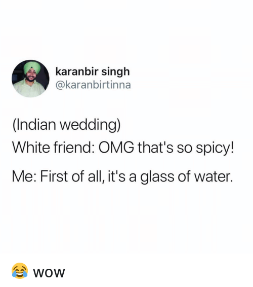 Memes, Omg, and Wow: karanbir singh  @karanbirtinna  (Indian wedding)  White friend: OMG that's so spicy!  Me: First of all, it's a glass of water. 😂 wow