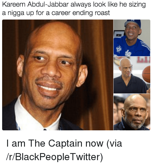 Blackpeopletwitter, Roast, and Kareem Abdul-Jabbar: Kareem Abdul-Jabbar always look like he sizing  a nigga up for a career ending roast <p>I am The Captain now (via /r/BlackPeopleTwitter)</p>
