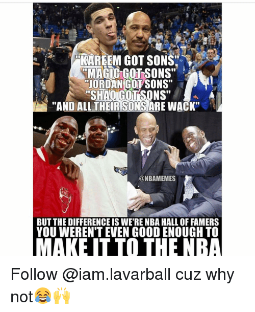 """Memes, Wack, and 🤖: KAREEM GOT SONS'  RMAGIC GOTSONS""""  JORDAN COL SONS""""  SHAIGUTSONS""""  """"AND ALL THER SONS  ARE WACK""""  @NBAMEMES  BUT THE DIFFERENCE IS WE RENBA HALL OF FAMERS  YOU WERENT EVEN GOOD ENOUGH TO  MAKE IT TO THE NBA Follow @iam.lavarball cuz why not😂🙌"""