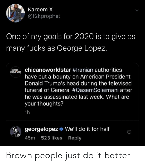 George Lopez, Goals, and Head: Kareem X  @f2kprophet  One of my goals for 2020 is to give as  many fucks as George Lopez.  chicanoworldstar #Iranian authorities  CHICANO  wiHCP STA  have put a bounty on American President  Donald Trump's head during the televised  funeral of General #QasemSoleimani after  he was assassinated last week. What are  your thoughts?  1h  georgelopez o We'll do it for half  45m 523 likes Reply Brown people just do it better