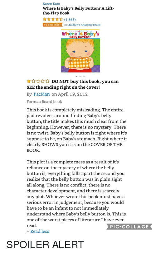 Books, Funny, and The Worst: Karen Katz  Where Is Baby's Belly Button? A Lift-  the-Flap Book  ★☆★☆ (1,868)  #1 Best Seller  in Children's Anatomy Books  a karen katz  ift the-flap book  Where is Babys  Belly Button?  DO NOT buy this book, you can  SEE the ending right on the cover!  By PacMan on April 19, 2012  Format: Board book  This book is completely misleading. The entire  plot revolves around finding Baby's belly  button; the title makes this much clear from the  beginning. However, there is no mystery. lhere  is no twist. Baby's belly button is right where it's  suppose to be, on Baby's stomach. Right where it  clearly SHOWS you it is on the COVER OF THE  BOOK  This plot is a complete mess as a result of it's  reliance on the mystery of where the belly  button is; everything falls apart the second you  realize that the belly button was in plain sight  all along. There is no conflict, there is no  character development, and there is scarcely  any plot. Whoever wrote this book must have a  serious error in judgement, because you would  have to be an infant to not immediately  understand where Baby's belly button is. This is  one of the worst pieces of literature I have ever  read  Read less  PIC.COLLAGE