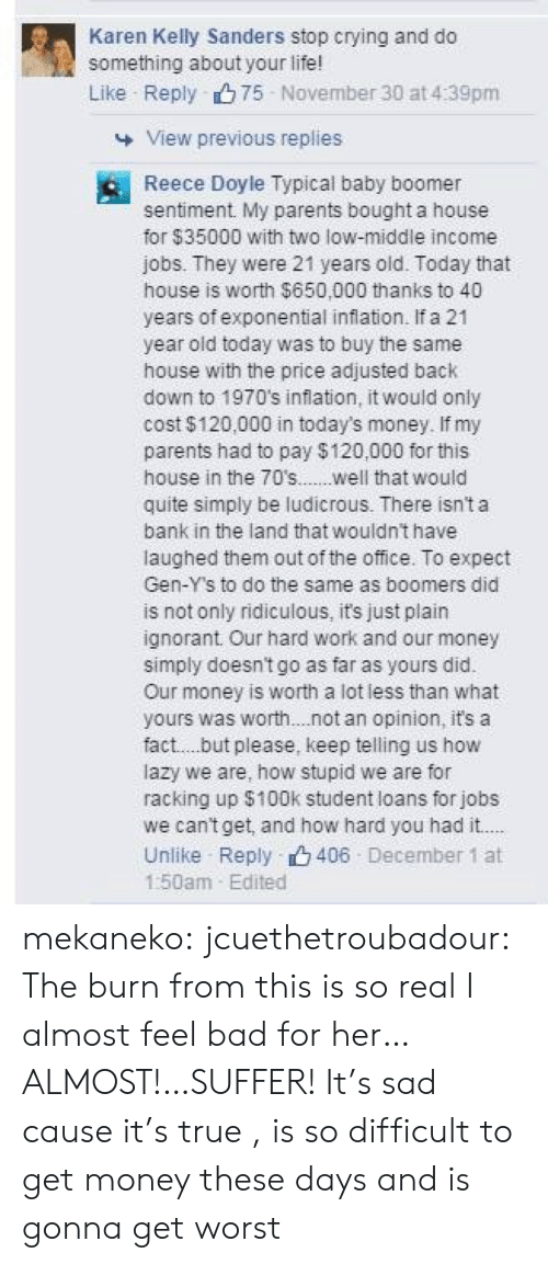 Bad, Crying, and Get Money: Karen Kelly Sanders stop crying and do  something about your life!  Like Reply 75 November 30 at 4:39pm  View previous replies  Reece Doyle Typical baby boomer  sentiment. My parents bought a house  for $35000 with two low-middle income  jobs. They were 21 years oid. Today that  house is worth $650,000 thanks to 40  years of exponential inflation. If a 21  year oid today was to buy the same  house with the price adjusted back  down to 1970's inflation, it would only  cost $120,000 in today's money. If my  parents had to pay $120,000 for this  house in the 70s.....well that would  quite simply be ludicrous. There isn't a  bank in the land that wouldnt have  laughed them out of the office. To expect  Gen-Y's to do the same as boomers did  is not only ridiculous, it's just plain  ignorant Our hard work and our money  simply doesn't go as far as yours did.  Our money is worth a lot less than what  yours was worth. .not an opinion, it's a  fact..but please, keep telling us how  lazy we are, how stupid we are for  racking up $100k student loans for jobs  we cantget, and how hard you had it..  Unilike Reply 406 December 1 at  1:50am Edited mekaneko:  jcuethetroubadour:  The burn from this is so real I almost feel bad for her…ALMOST!…SUFFER!  It's sad cause it's true , is so difficult to get money these days and is gonna get worst