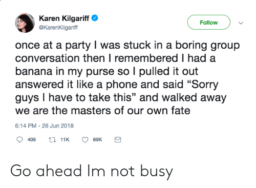 "Party, Phone, and Sorry: Karen Kilgariff  Follow  @KarenKilgariff  once at a party I was stuck in a boring group  conversation then I remembered I had a  banana in my purse so I pulled it out  answered it like a phone and said ""Sorry  guys I have to take this"" and walked away  we are the masters of our own fate  6:14 PM - 28 Jun 2018  t 11K  406  69K Go ahead Im not busy"