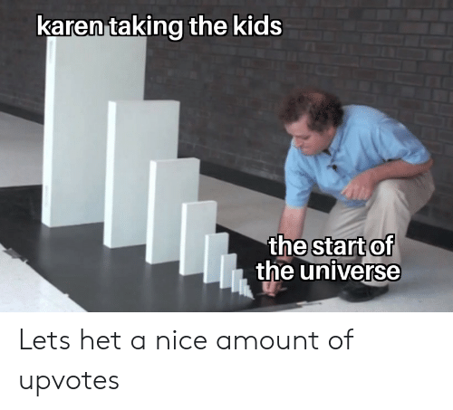 Kids, Nice, and Universe: karen taking the kids  start of  the universe  the Lets het a nice amount of upvotes