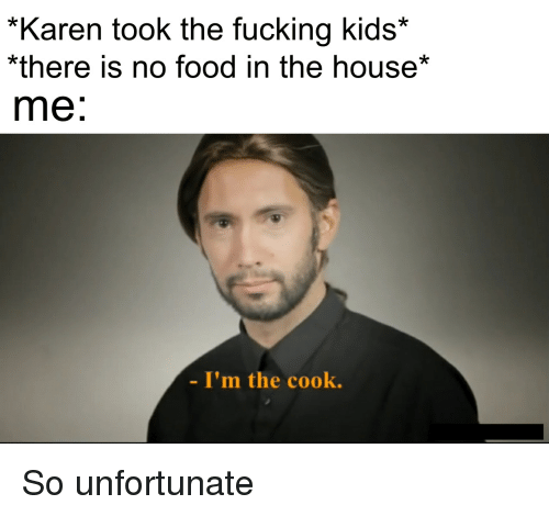 Food, Fucking, and House: *Karen took the fucking kids*  there is no food in the house*  me:  I'm the cook.