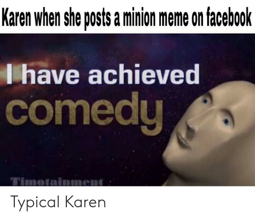 Facebook, Meme, and Minion: Karen when she posts a minion meme on facebook  lhave achieved  comedy  Timotainment Typical Karen