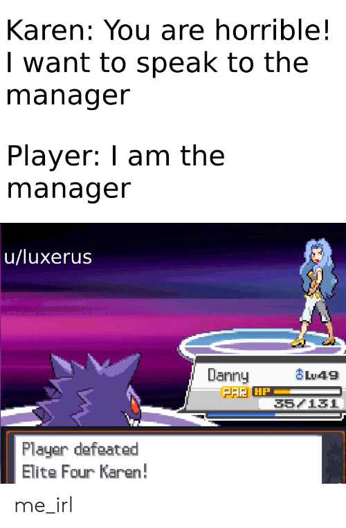 Irl, Me IRL, and Player: Karen: You are horrible!  I want to speak to the  manager  Player: I am the  manager  u/luxerus  Danny  Lu49  Plauer defeated  Elite Four Karen! me_irl