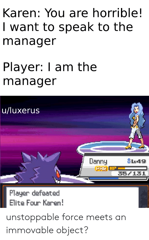 Dank Memes, Player, and Force: Karen: You are horrible!  I want to speak to the  manager  Player: I am the  manager  u/luxerus  Danny  Lu49  Plauer defeated  Elite Four Karen! unstoppable force meets an immovable object?