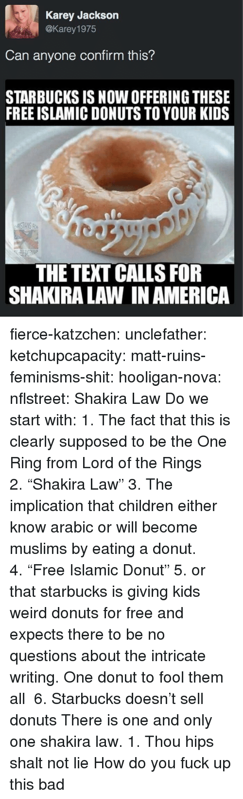 "America, Bad, and Children: Karey Jackson  @Karey 1975  Can anyone confirm this?  STARBUCKS IS NOW OFFERING THESE  FREE ISLAMIC DONUTS TO YOUR KIDS  THE TEXT CALLS FOR  SHAKIRA LAW IN AMERICA fierce-katzchen:  unclefather:  ketchupcapacity:  matt-ruins-feminisms-shit:  hooligan-nova:  nflstreet: Shakira Law Do we start with: 1. The fact that this is clearly supposed to be the One Ring from Lord of the Rings 2. ""Shakira Law"" 3. The implication that children either know arabic or will become muslims by eating a donut. 4. ""Free Islamic Donut"" 5. or that starbucks is giving kids weird donuts for free and expects there to be no questions about the intricate writing.  One donut to fool them all    6. Starbucks doesn't sell donuts   There is one and only one shakira law. 1. Thou hips shalt not lie   How do you fuck up this bad"