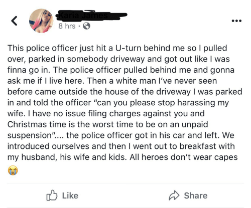"""Christmas, Police, and The Worst: Karia James  8 hrs · 6  This police officer just hit a U-turn behind me so I pulled  over, parked in somebody driveway and got out like I was  finna go in. The police officer pulled behind me and gonna  ask me if I live here. Then a white man l've never seen  before came outside the house of the driveway I was parked  in and told the officer """"can you please stop harassing my  wife. I have no issue filing charges against you and  Christmas time is the worst time to be on an unpaid  suspension""""... the police officer got in his car and left. We  introduced ourselves and then I went out to breakfast with  my husband, his wife and kids. All heroes don't wear capes  לן Like  Share"""