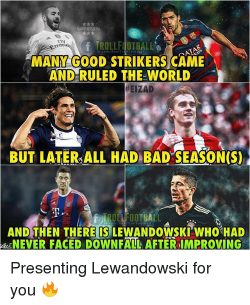 Bad, Memes, and Good: KARIM BENZEMA  fTROLLFOTBALL  MANM GOOD STRIKERS CAME  AND-RULED THE WORLD  TIN  #EIZAD  BUT LATER ALL HAD BAD SEASON(S)  ROLLFOOTBALL  AND)THEN THEREISILEWANDOWSKIWH0%HAD  NEVER FACED DOWNFALL AFTERIMPROVING Presenting Lewandowski for you 🔥