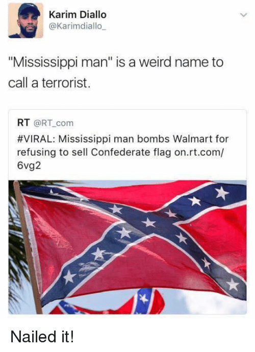 "Confederate Flag, Memes, and Walmart: Karim Diallo  @Karimdiallo  ""Mississippi man"" is a weird name to  call a terrorist.  RT @RT com  #VIRAL: Mississippi man bombs Walmart for  refusing to sell Confederate flag on.rt.com/  6vg2 Nailed it!"