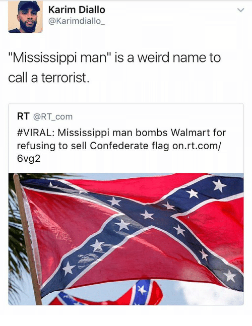 "Confederate Flag, Memes, and Walmart: Karim Diallo  @Karimediallo  ""Mississippi man"" is a weird name to  call a terrorist.  RT  @RT com  #VIRAL: Mississippi man bombs Walmart for  refusing to sell Confederate flag on.rt.com/  6vg2"