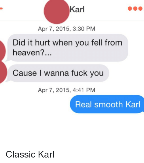 Classics, Apr, and Hurts: Karl  Apr 7, 2015, 3:30 PM  Did it hurt when you fell from  heaven?...  Cause I wanna fuck you  Apr 7, 2015, 4:41 PM  Real smooth Karl Classic Karl