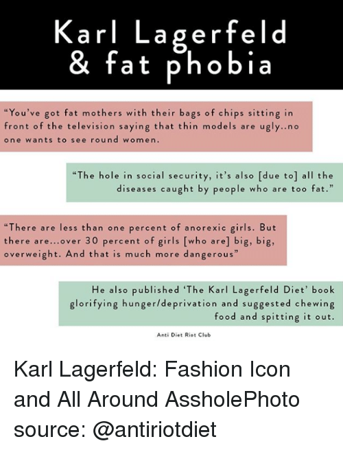 """Club, Fashion, and Food: Karl Lagerfeld  & fat phobia  """"You've got fat mothers with their bags of chips sitting in  front of the television saying that thin models are u  one wants to see round women.  gly..no  """"The hole in social security, it's also [due to] all the  diseases caught by people who are too fat.  """"There are less than one percent of anorexic girls. But  there are...over 30 percent of girls [who are] big, big,  overweight. And that is much more dangerous""""  He also published 'The Karl Lagerfeld Diet' book  glorifying hunger/deprivation and suggested chewing  food and spitting it out.  Anti Diet Riot Club Karl Lagerfeld: Fashion Icon and All Around AssholePhoto source: @antiriotdiet"""