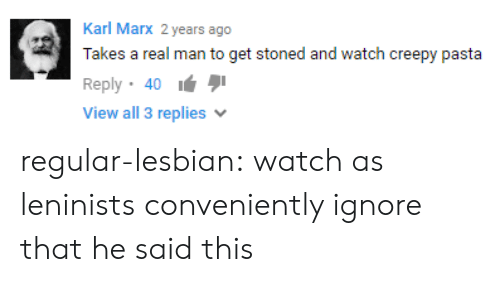 Creepy, Tumblr, and Blog: Karl Marx 2 years ago  Takes a real man to get stoned and watch creepy  Reply 40  View all 3 replies  pasta regular-lesbian: watch as leninists conveniently ignore that he said this