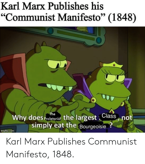 "Communist, Bourgeoisie, and Karl Marx: Karl Marx Publishes his  ""Communist Manifesto"" (1848)  95  Why does Proletariat the largest,Class not  simply eat the Bourgeoisie?  imgflip.com Karl Marx Publishes Communist Manifesto, 1848."