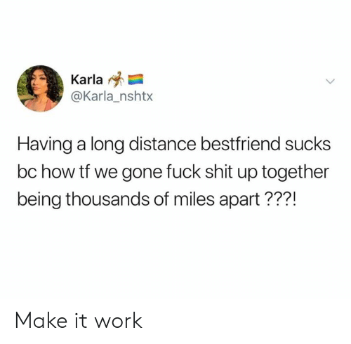Dank, Work, and 🤖: Karla  @Karla_nshtx  Having a long distance bestfriend sucks  bc how tf we gone fuck shit up together  being thousands of miles apart???! Make it work