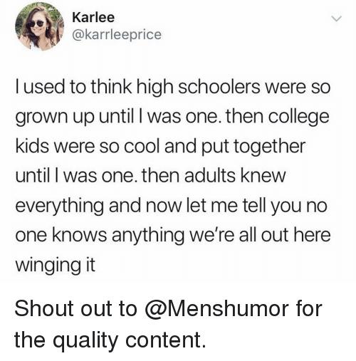 College, Funny, and Cool: Karlee  @karrleeprice  l used to think high schoolers were so  grown up until I was one. then college  kids were so cool and put together  until I was one. then adults knew  everything and now let me tell you no  one knows anything we're all out here  winging it Shout out to @Menshumor for the quality content.