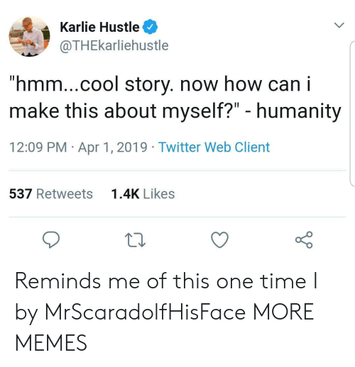 "Dank, Memes, and Target: Karlie Hustle  @THEkarliehustle  ""hmm...cool story. now how can i  make this about myself?"" - humanity  12:09 PM Apr 1, 2019 Twitter Web Client  537 Retweets  1.4K Likes Reminds me of this one time I by MrScaradolfHisFace MORE MEMES"
