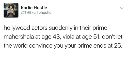 World, Hollywood, and Viola: Karlie Hustle  @THEkarliehustle  hollywood actors suddenly in their prime  mahershala at age 43, viola at age 51. don't let  the world convince you your prime ends at 25.