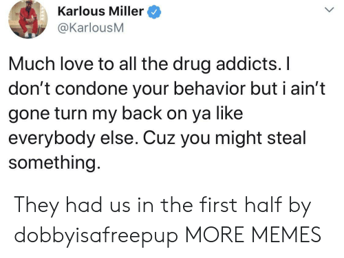 Dank, Love, and Memes: Karlous Miller  @KarlousM  Much love to all the drug addicts. I  don't condone your behavior but i ain't  gone turn my back on ya like  everybody else. Cuz you might ste  something. They had us in the first half by dobbyisafreepup MORE MEMES