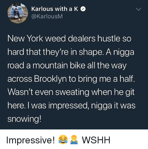 Memes, New York, and Weed: Karlous with a K  @KarlousM  New York weed dealers hustle so  hard that they're in shape. A nigga  road a mountain bike all the way  across Brooklyn to bring me a half.  Wasn't even sweating when he git  here. I was impressed, nigga it was  snowing! Impressive! 😂🤷‍♂️ WSHH