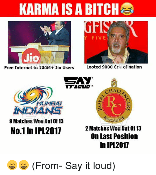 Bitch, Internet, and Memes: KARMA IS A BITCH  FIVE  Jio  Looted 9000 Cr+ of nation  Free Internet to 100M+ Jio Users  GAY  in  CHALLA  MUMBAI  INDIANS  9 Matches Won Out of 13  No.11n IPL2017  2 Matches WonOut of 13  On Last Position  In IPL 2017 😁😁 (From- Say it loud)