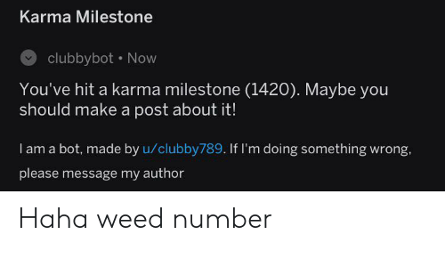 Weed, Karma, and Haha: Karma Milestone  clubbybot Now  You've hit a karma milestone (1420). Maybe you  should make a post about it!  I am a bot, made by u/clubby789. If I'm doing something wrong,  please message my author Haha weed number
