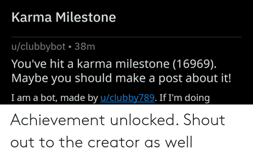 Reddit, Karma, and Make A: Karma Milestone  u/clubbybot 38m  You've hit a karma milestone (16969).  Maybe you should make a post about it!  I am a bot, made by u/clubby789. If I'm doing Achievement unlocked. Shout out to the creator as well