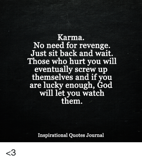 God, Memes, and Revenge: Karma.  No need for revenge.  Just sit back and wait.  Those who hurt you will  eventually screw up  themselves and if you  are lucky enough, God  will let you watch  them.  Inspirational Quotes Journal <3