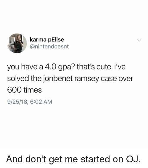 Cute, Karma, and Girl Memes: karma pElise  @nintendoesnt  you have a 4.0 gpa? that's cute. i've  solved the jonbenet ramsey case over  600 times  9/25/18, 6:02 AM And don't get me started on OJ.