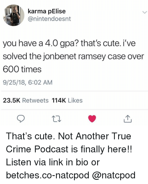 Crime, Cute, and True: karma pElise  @nintendoesnt  you have a 4.0 gpa? that's cute. i've  solved the jonbenet ramsey case over  600 times  9/25/18, 6:02 AM  23.5K Retweets 114K Likes That's cute. Not Another True Crime Podcast is finally here!! Listen via link in bio or betches.co-natcpod @natcpod