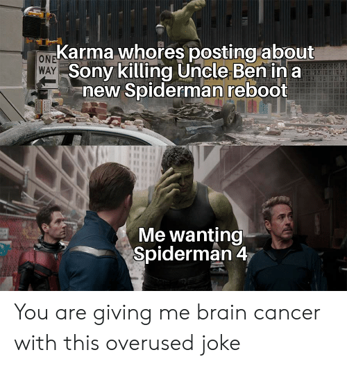 Sony, Brain, and Cancer: Karma whores posting about  Sony killing Uncle Ben in a  new Spiderman reboot  ONE  WAY  Me wanting  Spiderman 4 You are giving me brain cancer with this overused joke
