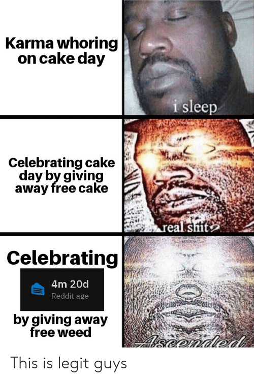Reddit, Weed, and Cake: Karma whoring  on cake day  i sleep  Celebrating cake  day by giving  away free cake  Celebrating  4m 20d  Reddit age  by giving away  free weed This is legit guys
