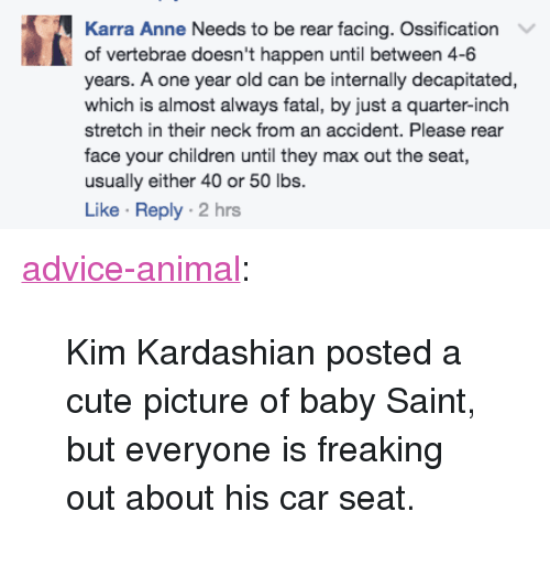"""Advice, Children, and Cute: Karra Anne Needs to be rear facing. Ossification  of vertebrae doesn't happen until between 4-6  years. A one year old can be internally decapitated,  which is almost always fatal, by just a quarter-inch  stretch in their neck from an accident. Please rear  face your children until they max out the seat  usually either 40 or 50 lbs.  Like Reply 2 hrs <p><a href=""""http://advice-animal.tumblr.com/post/162249067268/kim-kardashian-posted-a-cute-picture-of-baby"""" class=""""tumblr_blog"""">advice-animal</a>:</p>  <blockquote><p>Kim Kardashian posted a cute picture of baby Saint, but everyone is freaking out about his car seat.</p></blockquote>"""